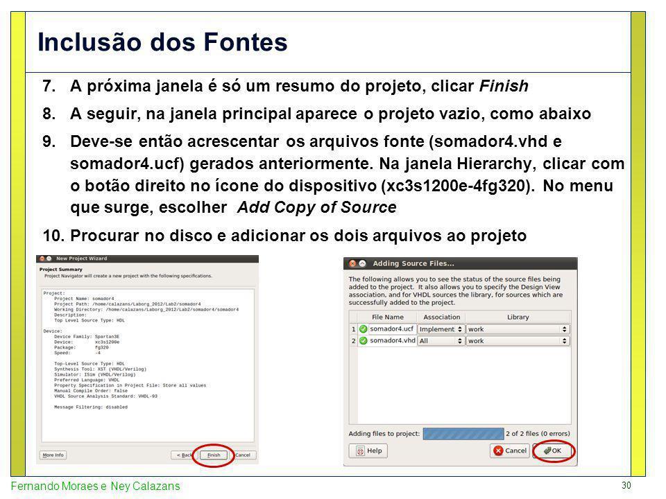 30 Fernando Moraes e Ney Calazans Inclusão dos Fontes 7.A próxima janela é só um resumo do projeto, clicar Finish 8.A seguir, na janela principal aparece o projeto vazio, como abaixo 9.Deve-se então acrescentar os arquivos fonte (somador4.vhd e somador4.ucf) gerados anteriormente.