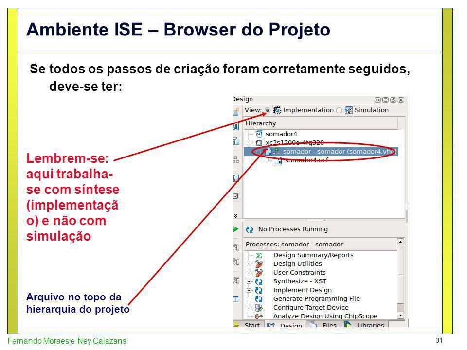 31 Fernando Moraes e Ney Calazans Ambiente ISE – Browser do Projeto Se todos os passos de criação foram corretamente seguidos, deve-se ter: Arquivo no