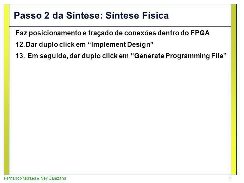 33 Fernando Moraes e Ney Calazans Passo 2 da Síntese: Síntese Física Faz posicionamento e traçado de conexões dentro do FPGA 12.Dar duplo click em Implement Design 13.