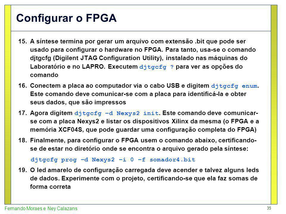 35 Fernando Moraes e Ney Calazans Configurar o FPGA 15.A síntese termina por gerar um arquivo com extensão.bit que pode ser usado para configurar o ha