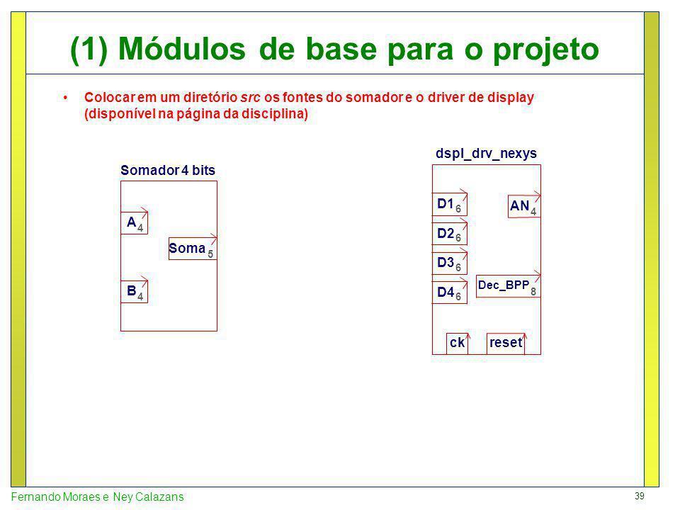 39 Fernando Moraes e Ney Calazans (1) Módulos de base para o projeto Somador 4 bits dspl_drv_nexys A 4 B 4 Soma 5 D1 6 D2 6 D3 6 D4 6 AN 4 Dec_BPP 8 ck reset Colocar em um diretório src os fontes do somador e o driver de display (disponível na página da disciplina)