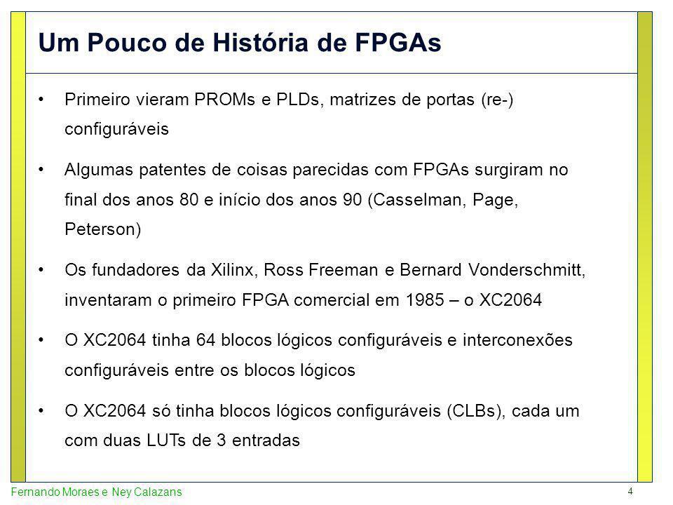 4 Fernando Moraes e Ney Calazans Primeiro vieram PROMs e PLDs, matrizes de portas (re-) configuráveis Algumas patentes de coisas parecidas com FPGAs surgiram no final dos anos 80 e início dos anos 90 (Casselman, Page, Peterson) Os fundadores da Xilinx, Ross Freeman e Bernard Vonderschmitt, inventaram o primeiro FPGA comercial em 1985 – o XC2064 O XC2064 tinha 64 blocos lógicos configuráveis e interconexões configuráveis entre os blocos lógicos O XC2064 só tinha blocos lógicos configuráveis (CLBs), cada um com duas LUTs de 3 entradas Um Pouco de História de FPGAs