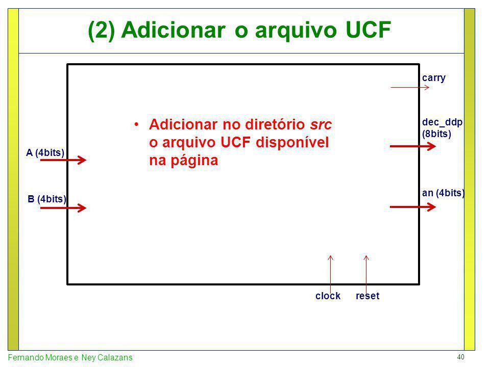 40 Fernando Moraes e Ney Calazans A (4bits) B (4bits) an (4bits) dec_ddp (8bits) clockreset carry (2) Adicionar o arquivo UCF Adicionar no diretório s