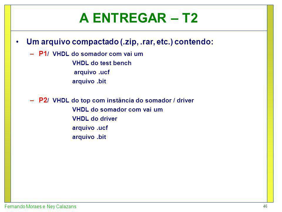 46 Fernando Moraes e Ney Calazans A ENTREGAR – T2 Um arquivo compactado (.zip,.rar, etc.) contendo: –P1 / VHDL do somador com vai um VHDL do test bench arquivo.ucf arquivo.bit –P2 / VHDL do top com instância do somador / driver VHDL do somador com vai um VHDL do driver arquivo.ucf arquivo.bit