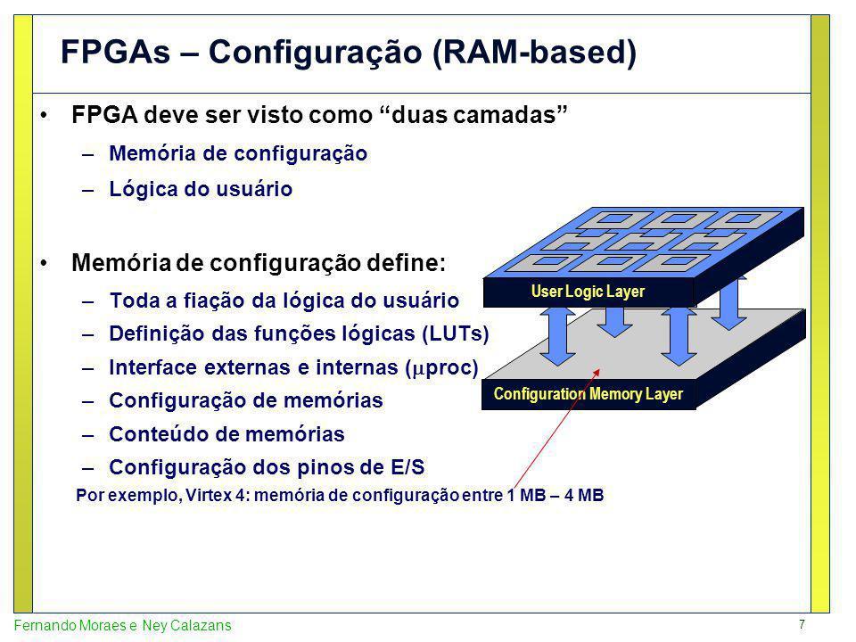7 Fernando Moraes e Ney Calazans FPGAs – Configuração (RAM-based) FPGA deve ser visto como duas camadas –Memória de configuração –Lógica do usuário Memória de configuração define: –Toda a fiação da lógica do usuário –Definição das funções lógicas (LUTs) –Interface externas e internas ( proc) –Configuração de memórias –Conteúdo de memórias –Configuração dos pinos de E/S Configuration Memory Layer User Logic Layer Por exemplo, Virtex 4: memória de configuração entre 1 MB – 4 MB