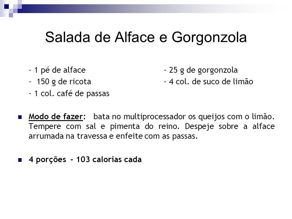 Salada de Alface e Gorgonzola - 1 pé de alface- 25 g de gorgonzola - 150 g de ricota- 4 col. de suco de limão - 1 col. café de passas Modo de fazer: b
