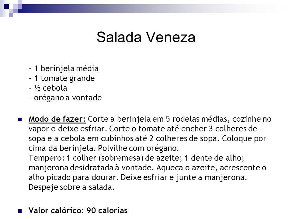 Salada Veneza - 1 berinjela média - 1 tomate grande - ½ cebola - orégano à vontade Modo de fazer: Corte a berinjela em 5 rodelas médias, cozinhe no va