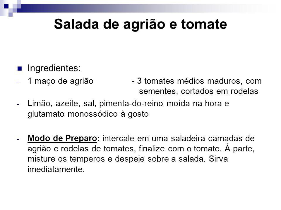 Salada de agrião e tomate Ingredientes: - 1 maço de agrião - 3 tomates médios maduros, com sementes, cortados em rodelas - Limão, azeite, sal, pimenta