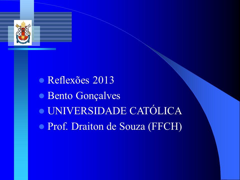 Reflexões 2013 Bento Gonçalves UNIVERSIDADE CATÓLICA Prof. Draiton de Souza (FFCH)
