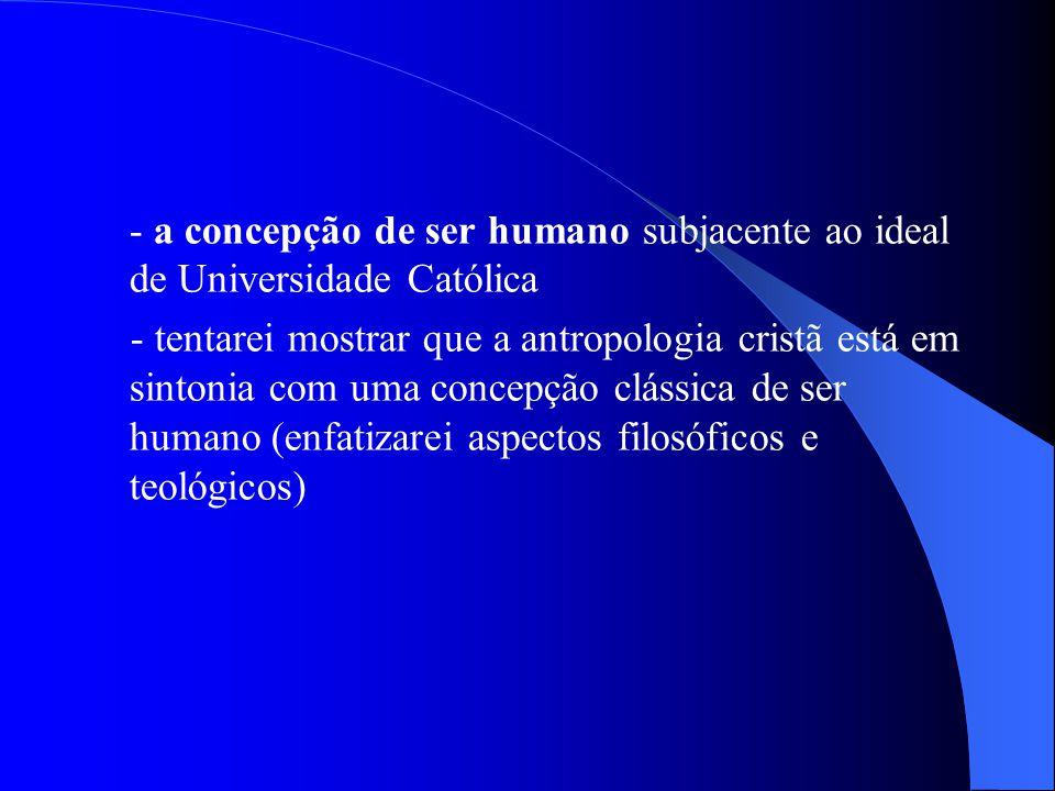 - a concepção de ser humano subjacente ao ideal de Universidade Católica - tentarei mostrar que a antropologia cristã está em sintonia com uma concepç