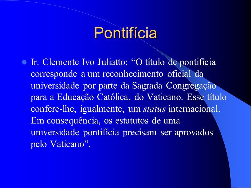 Pontifícia Ir. Clemente Ivo Juliatto: O título de pontifícia corresponde a um reconhecimento oficial da universidade por parte da Sagrada Congregação