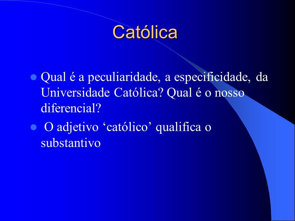 Católica Qual é a peculiaridade, a especificidade, da Universidade Católica? Qual é o nosso diferencial? O adjetivo católico qualifica o substantivo