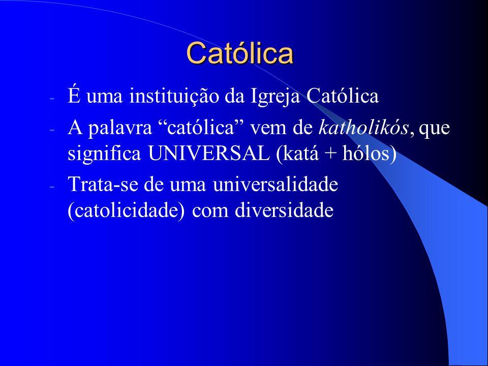 Católica - É uma instituição da Igreja Católica - A palavra católica vem de katholikós, que significa UNIVERSAL (katá + hólos) - Trata-se de uma unive