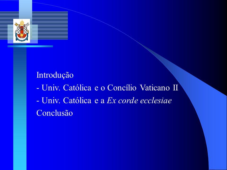 Introdução - Univ. Católica e o Concílio Vaticano II - Univ. Católica e a Ex corde ecclesiae Conclusão