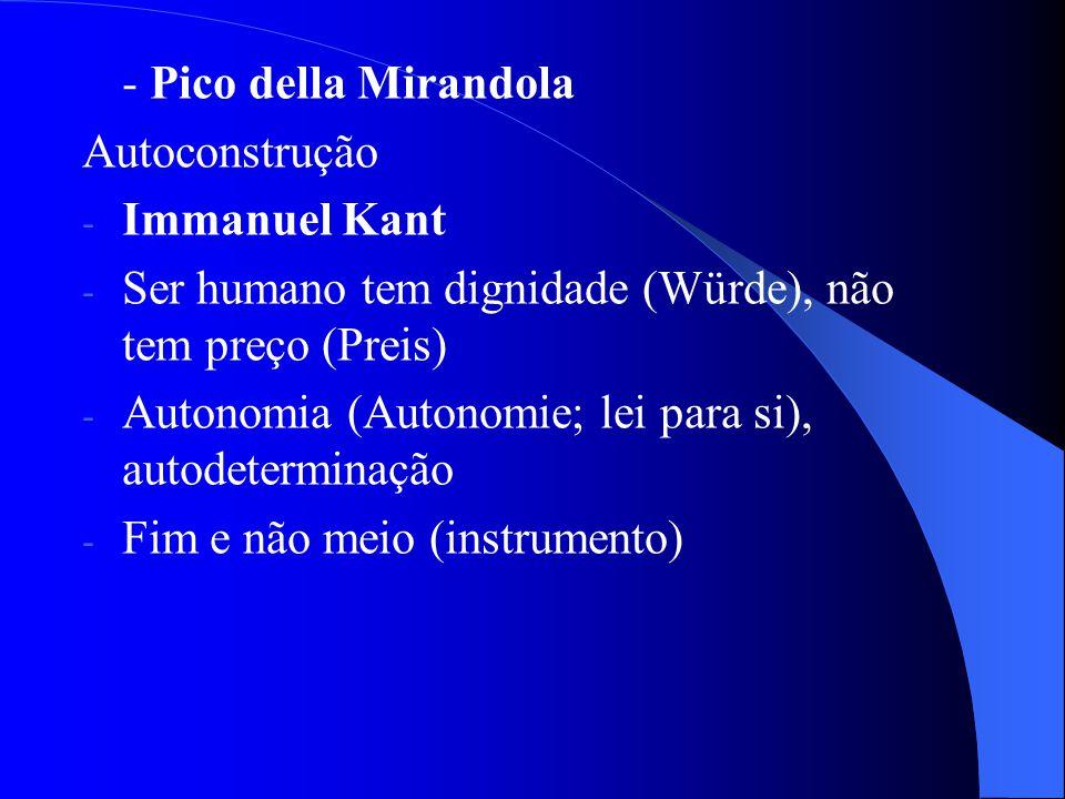 - Pico della Mirandola Autoconstrução - Immanuel Kant - Ser humano tem dignidade (Würde), não tem preço (Preis) - Autonomia (Autonomie; lei para si),