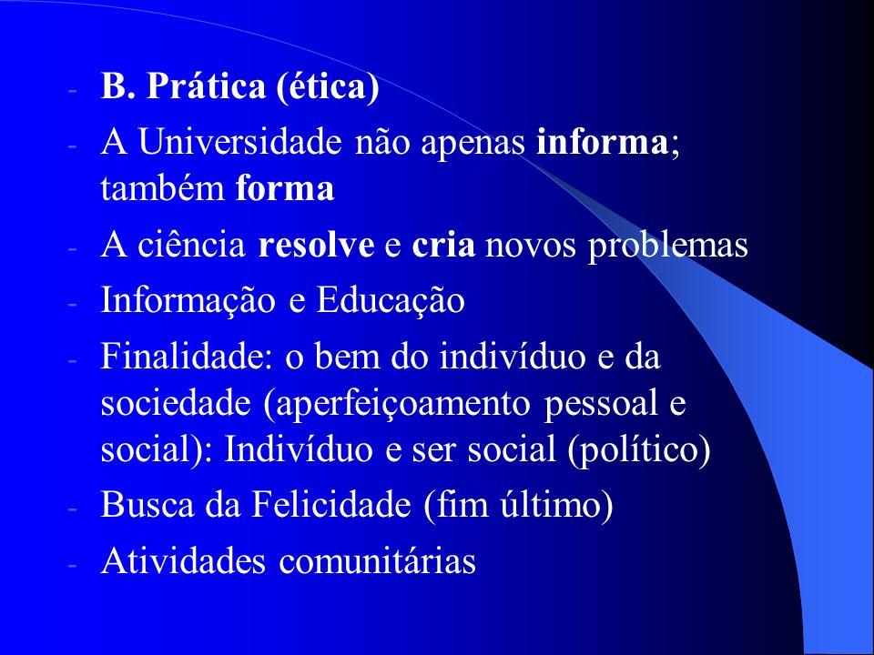 - B. Prática (ética) - A Universidade não apenas informa; também forma - A ciência resolve e cria novos problemas - Informação e Educação - Finalidade