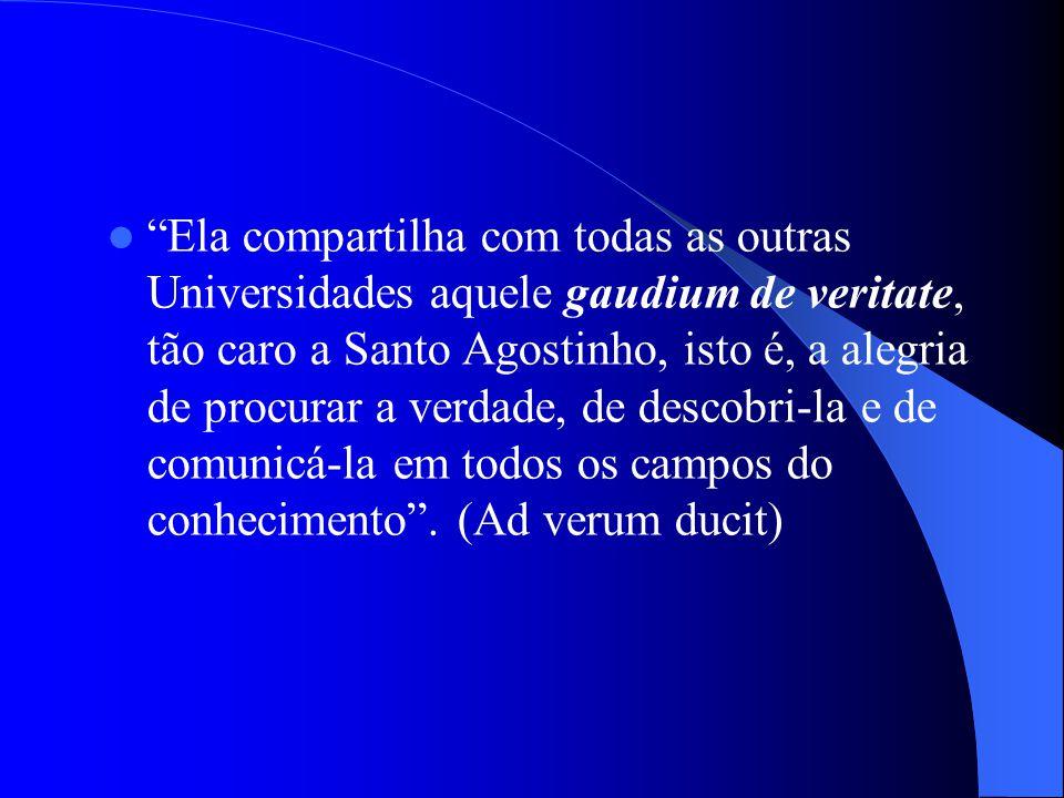 Ela compartilha com todas as outras Universidades aquele gaudium de veritate, tão caro a Santo Agostinho, isto é, a alegria de procurar a verdade, de