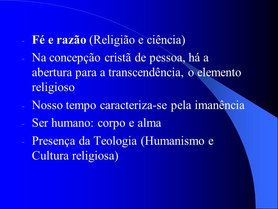 - Fé e razão (Religião e ciência) - Na concepção cristã de pessoa, há a abertura para a transcendência, o elemento religioso - Nosso tempo caracteriza