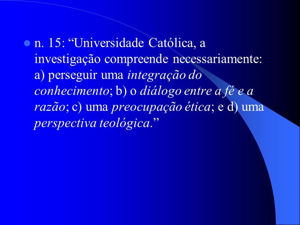 n. 15: Universidade Católica, a investigação compreende necessariamente: a) perseguir uma integração do conhecimento; b) o diálogo entre a fé e a razã