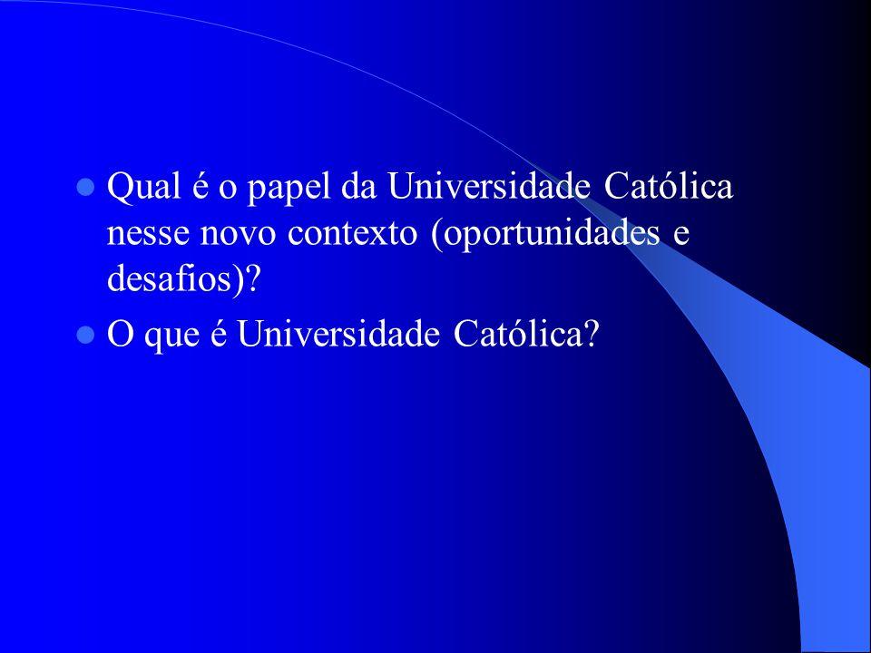 Qual é o papel da Universidade Católica nesse novo contexto (oportunidades e desafios)? O que é Universidade Católica?