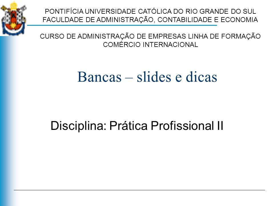 Bancas – slides e dicas Disciplina: Prática Profissional II PONTIFÍCIA UNIVERSIDADE CATÓLICA DO RIO GRANDE DO SUL FACULDADE DE ADMINISTRAÇÃO, CONTABIL