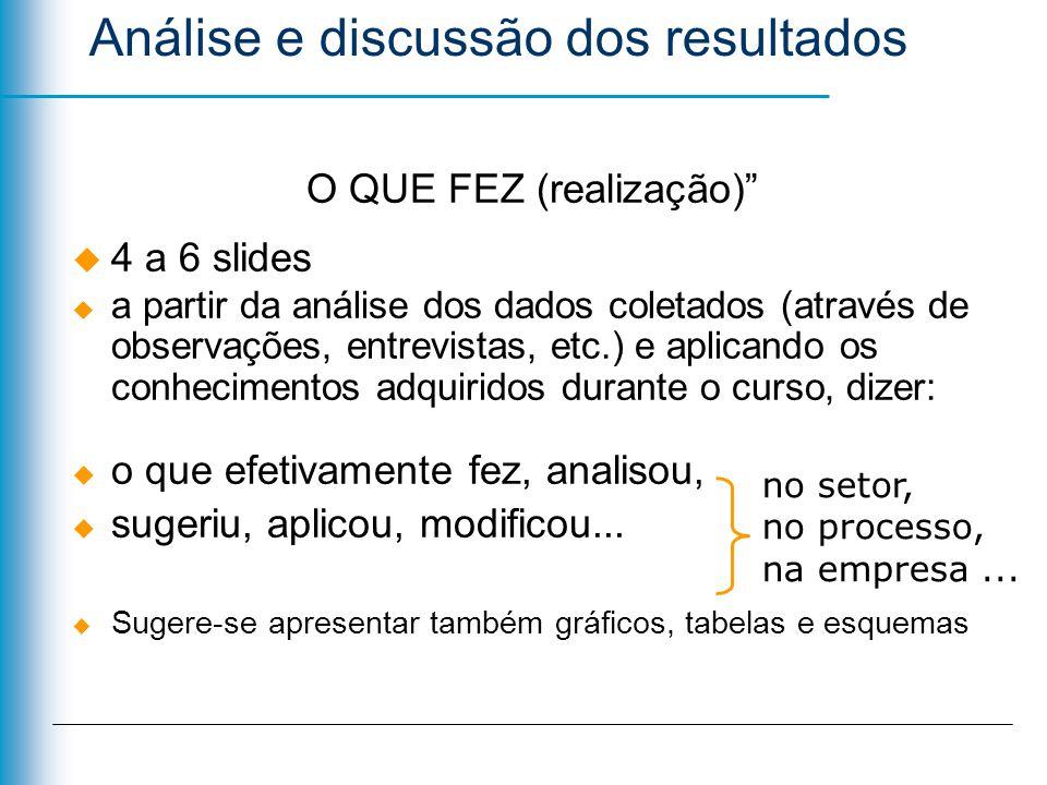 Análise e discussão dos resultados O QUE FEZ (realização) 4 a 6 slides a partir da análise dos dados coletados (através de observações, entrevistas, e