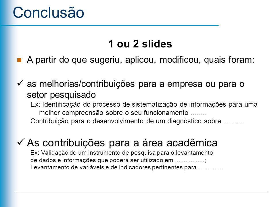 1 ou 2 slides A partir do que sugeriu, aplicou, modificou, quais foram: contribuições pessoais dificuldades erros e acertos limites da pesquisa sugestões para pesquisas futuras Conclusão