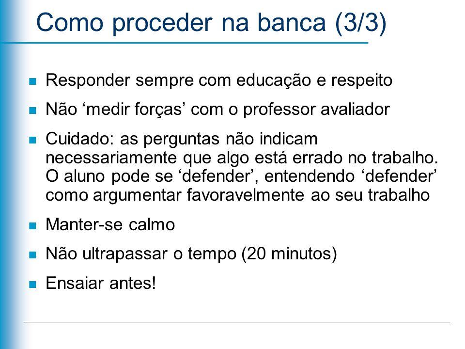 Como proceder na banca (3/3) n Responder sempre com educação e respeito n Não medir forças com o professor avaliador n Cuidado: as perguntas não indic