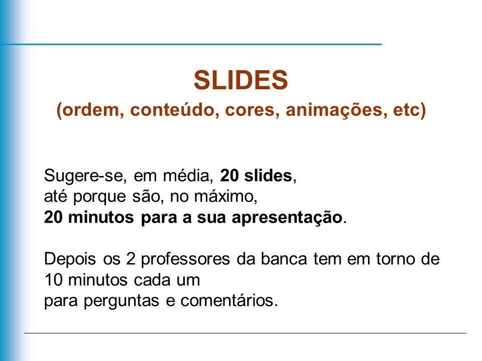 SLIDES (ordem, conteúdo, cores, animações, etc) Sugere-se, em média, 20 slides, até porque são, no máximo, 20 minutos para a sua apresentação. Depois
