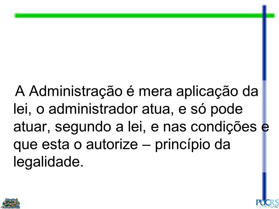 A Administração é mera aplicação da lei, o administrador atua, e só pode atuar, segundo a lei, e nas condições e que esta o autorize – princípio da legalidade.