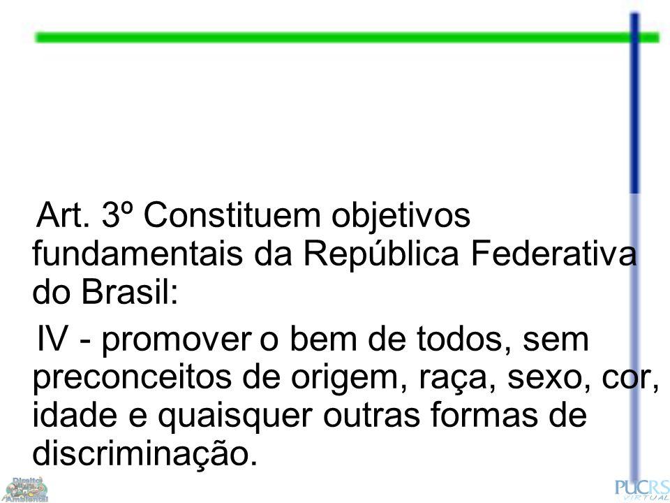 Art. 3º Constituem objetivos fundamentais da República Federativa do Brasil: IV - promover o bem de todos, sem preconceitos de origem, raça, sexo, cor