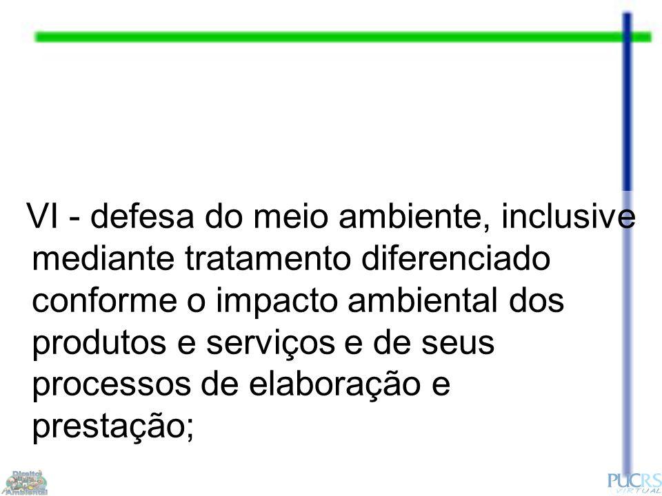 VI - defesa do meio ambiente, inclusive mediante tratamento diferenciado conforme o impacto ambiental dos produtos e serviços e de seus processos de elaboração e prestação;