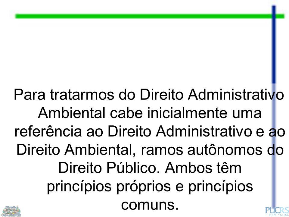 Para tratarmos do Direito Administrativo Ambiental cabe inicialmente uma referência ao Direito Administrativo e ao Direito Ambiental, ramos autônomos do Direito Público.