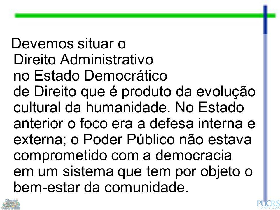 Devemos situar o Direito Administrativo no Estado Democrático de Direito que é produto da evolução cultural da humanidade.