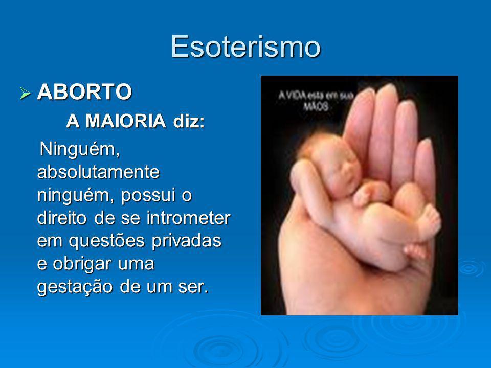 Esoterismo ABORTO ABORTO A MAIORIA diz: A MAIORIA diz: Ninguém, absolutamente ninguém, possui o direito de se intrometer em questões privadas e obriga