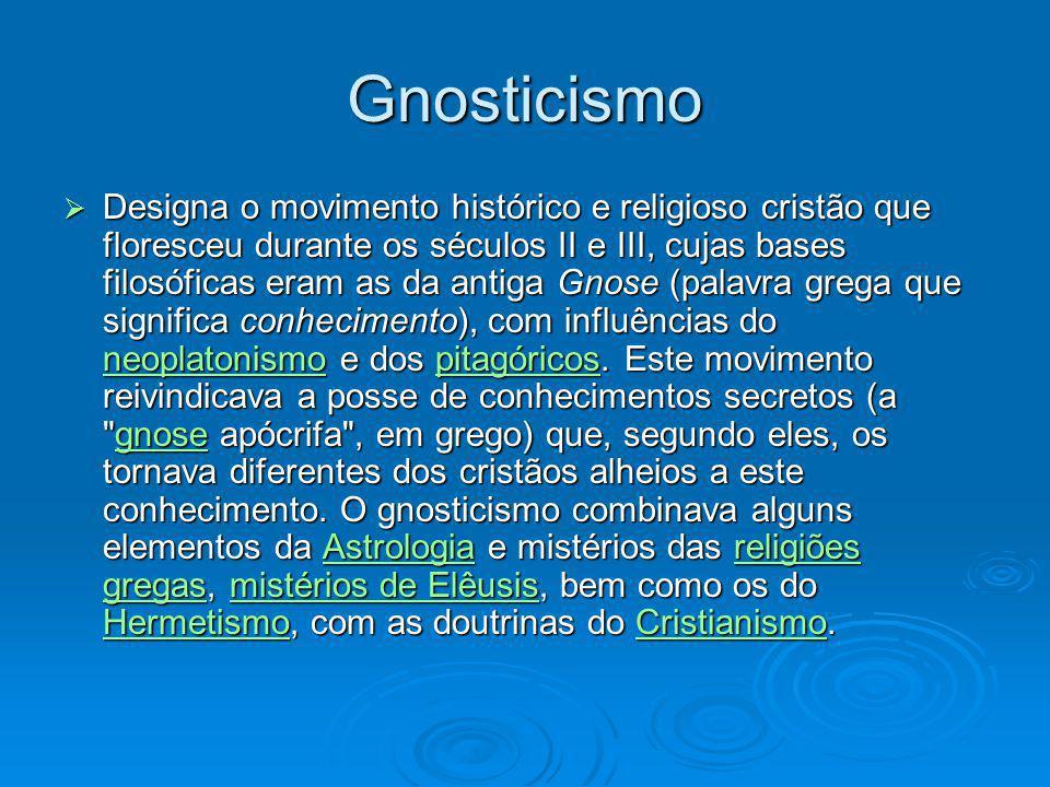 Gnosticismo Designa o movimento histórico e religioso cristão que floresceu durante os séculos II e III, cujas bases filosóficas eram as da antiga Gno