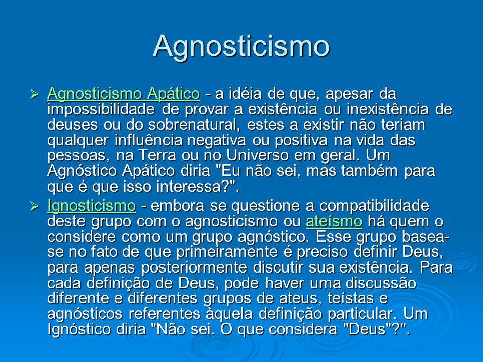 Agnosticismo Agnosticismo Apático - a idéia de que, apesar da impossibilidade de provar a existência ou inexistência de deuses ou do sobrenatural, est