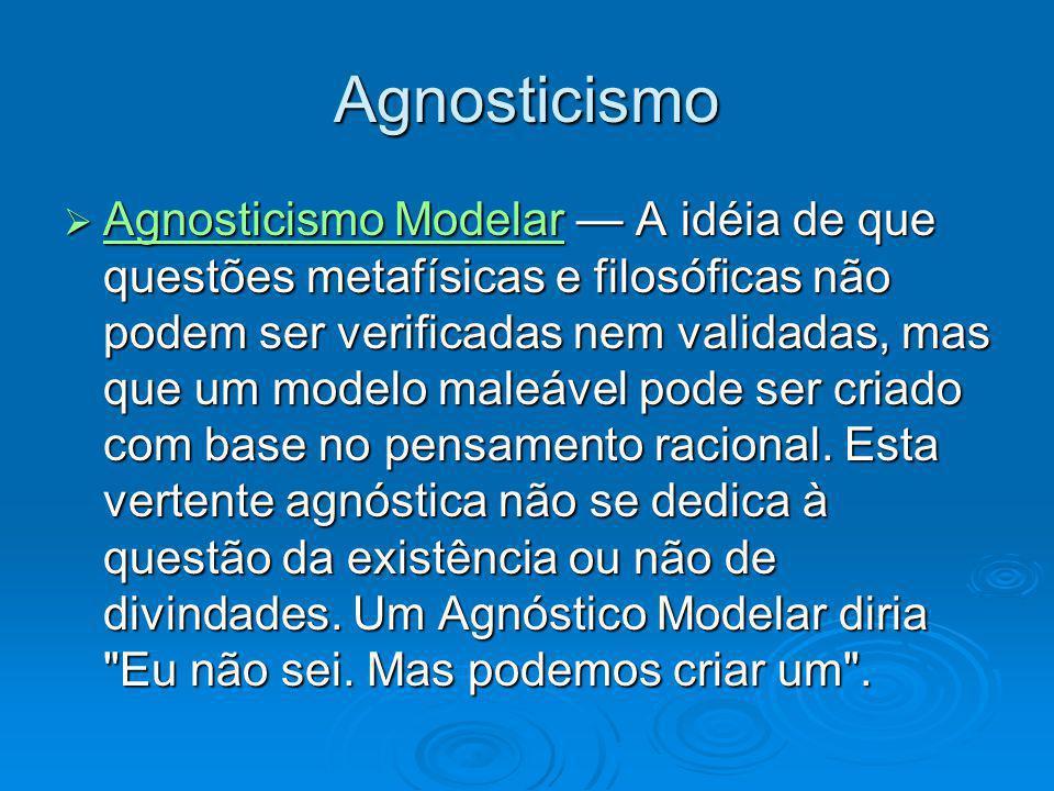 Agnosticismo Agnosticismo Modelar A idéia de que questões metafísicas e filosóficas não podem ser verificadas nem validadas, mas que um modelo maleáve