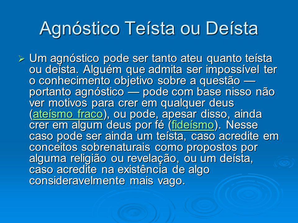 Agnóstico Teísta ou Deísta Um agnóstico pode ser tanto ateu quanto teísta ou deísta. Alguém que admita ser impossível ter o conhecimento objetivo sobr