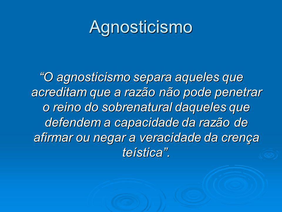 Agnosticismo O agnosticismo separa aqueles que acreditam que a razão não pode penetrar o reino do sobrenatural daqueles que defendem a capacidade da r
