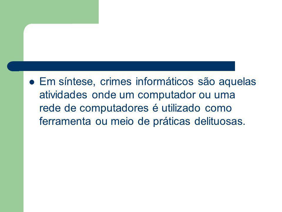 Em síntese, crimes informáticos são aquelas atividades onde um computador ou uma rede de computadores é utilizado como ferramenta ou meio de práticas