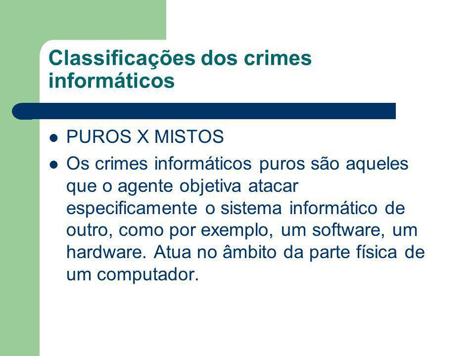 Classificações dos crimes informáticos PUROS X MISTOS Os crimes informáticos puros são aqueles que o agente objetiva atacar especificamente o sistema