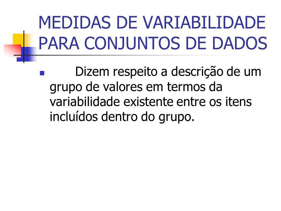 MEDIDAS DE VARIABILIDADE PARA CONJUNTOS DE DADOS Dizem respeito a descrição de um grupo de valores em termos da variabilidade existente entre os itens incluídos dentro do grupo.