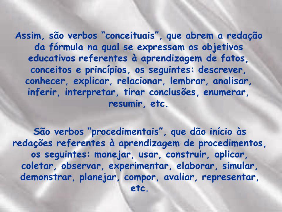 Assim, são verbos conceituais, que abrem a redação da fórmula na qual se expressam os objetivos educativos referentes à aprendizagem de fatos, conceitos e princípios, os seguintes: descrever, conhecer, explicar, relacionar, lembrar, analisar, inferir, interpretar, tirar conclusões, enumerar, resumir, etc.