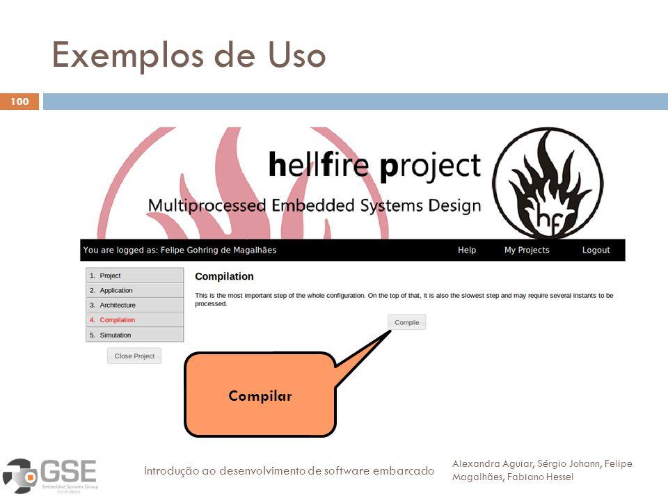 Exemplos de Uso 100 Alexandra Aguiar, Sérgio Johann, Felipe Magalhães, Fabiano Hessel Introdução ao desenvolvimento de software embarcado Compilar