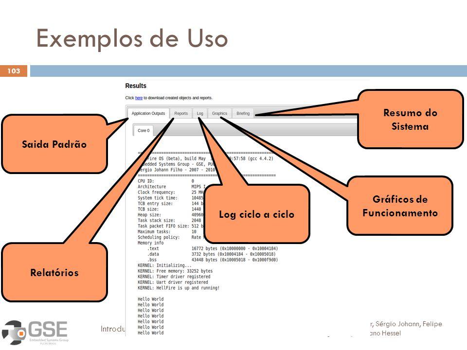 Exemplos de Uso 103 Alexandra Aguiar, Sérgio Johann, Felipe Magalhães, Fabiano Hessel Introdução ao desenvolvimento de software embarcado Saida Padrão Relatórios Log ciclo a ciclo Gráficos de Funcionamento Resumo do Sistema