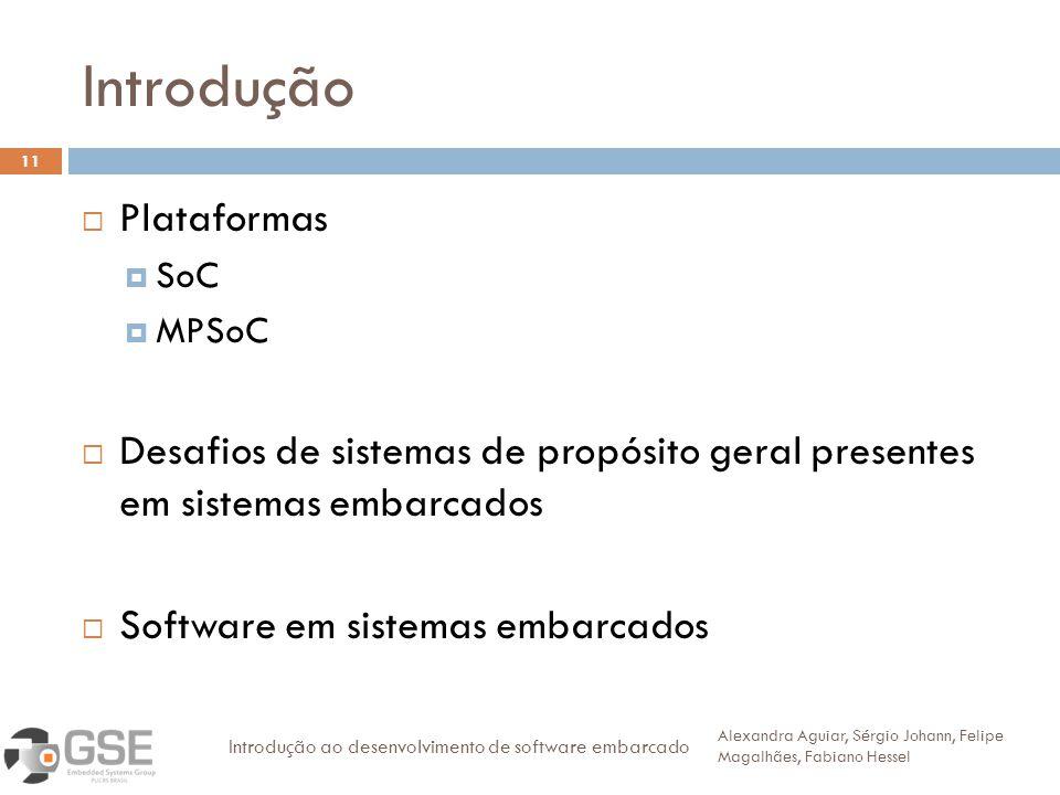 Introdução 11 Plataformas SoC MPSoC Desafios de sistemas de propósito geral presentes em sistemas embarcados Software em sistemas embarcados Alexandra
