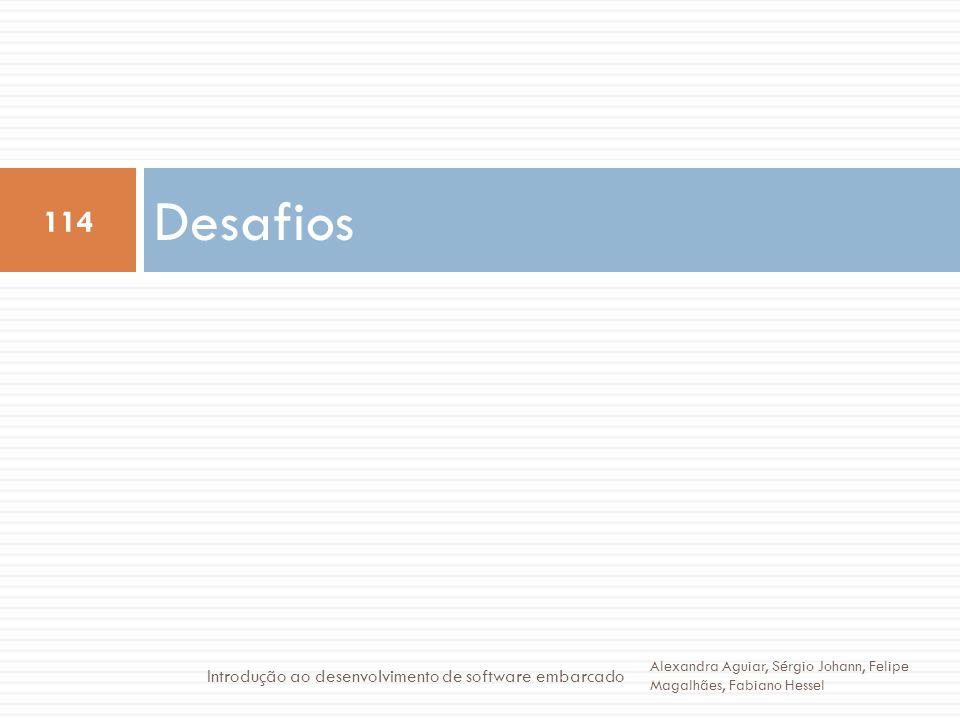 Desafios 114 Alexandra Aguiar, Sérgio Johann, Felipe Magalhães, Fabiano Hessel Introdução ao desenvolvimento de software embarcado