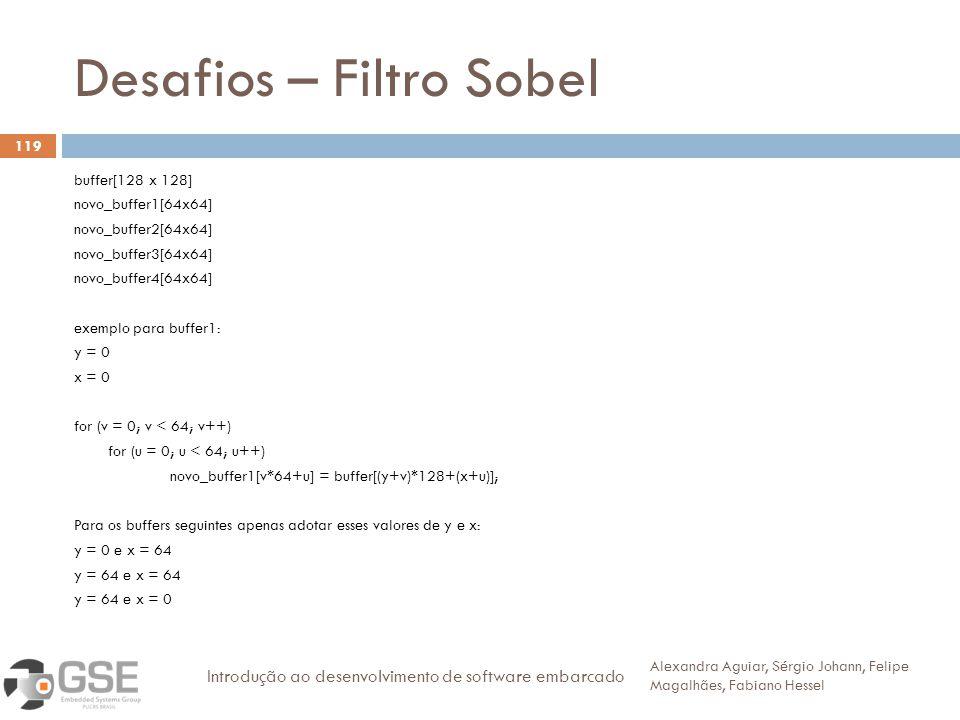 Desafios – Filtro Sobel 119 buffer[128 x 128] novo_buffer1[64x64] novo_buffer2[64x64] novo_buffer3[64x64] novo_buffer4[64x64] exemplo para buffer1: y = 0 x = 0 for (v = 0; v < 64; v++) for (u = 0; u < 64; u++) novo_buffer1[v*64+u] = buffer[(y+v)*128+(x+u)]; Para os buffers seguintes apenas adotar esses valores de y e x: y = 0 e x = 64 y = 64 e x = 64 y = 64 e x = 0 Alexandra Aguiar, Sérgio Johann, Felipe Magalhães, Fabiano Hessel Introdução ao desenvolvimento de software embarcado