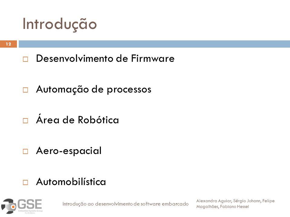 Introdução 12 Desenvolvimento de Firmware Automação de processos Área de Robótica Aero-espacial Automobilística Alexandra Aguiar, Sérgio Johann, Felipe Magalhães, Fabiano Hessel Introdução ao desenvolvimento de software embarcado